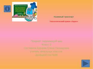 Наземный транспорт Технологический прием «Экран» Предмет: окружающий мир Клас