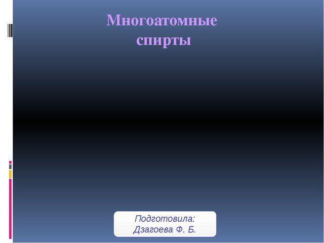 Многоатомные спирты Подготовила: Дзагоева Ф. Б.