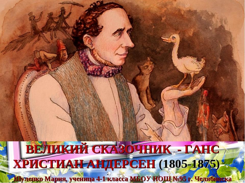 ВЕЛИКИЙ СКАЗОЧНИК - ГАНС ХРИСТИАН АНДЕРСЕН (1805-1875) Шулепко Мария, ученица...