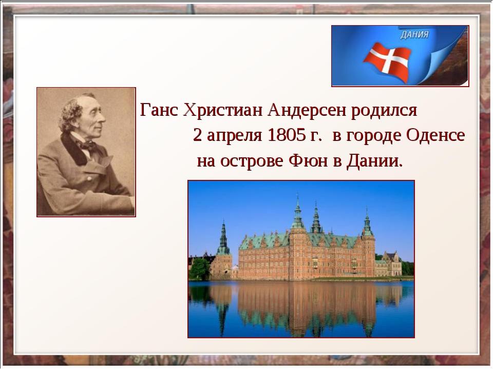 Ганс Христиан Андерсен родился 2 апреля 1805г. в городе Оденсе на острове Фю...