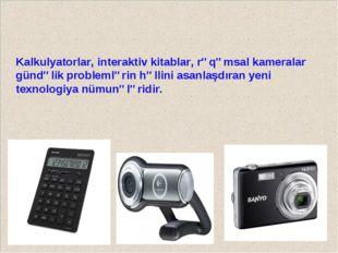 Kalkulyatorlar, interaktiv kitablar, rəqəmsal kameralar gündəlik problemlərin