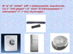 Məişətdə istifadə edilən paltaryuyanlar, soyuducular, CD və DVD pleyerlər də