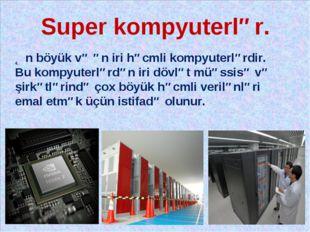 Super kompyuterlər. Ən böyük və ən iri həcmli kompyuterlərdir. Bu kompyuterlə