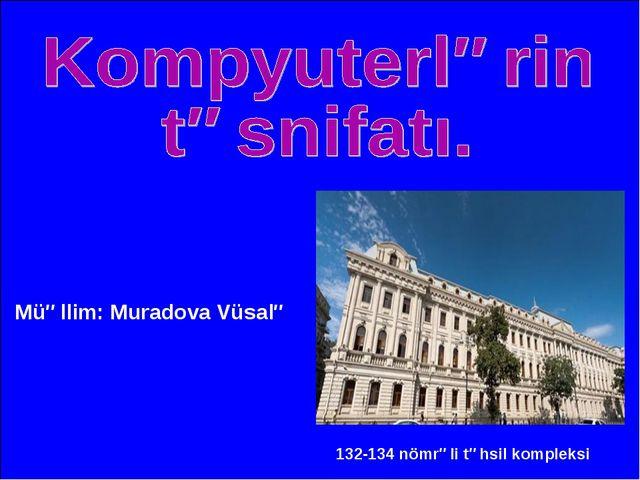 Müəllim: Muradova Vüsalə 132-134 nömrəli təhsil kompleksi