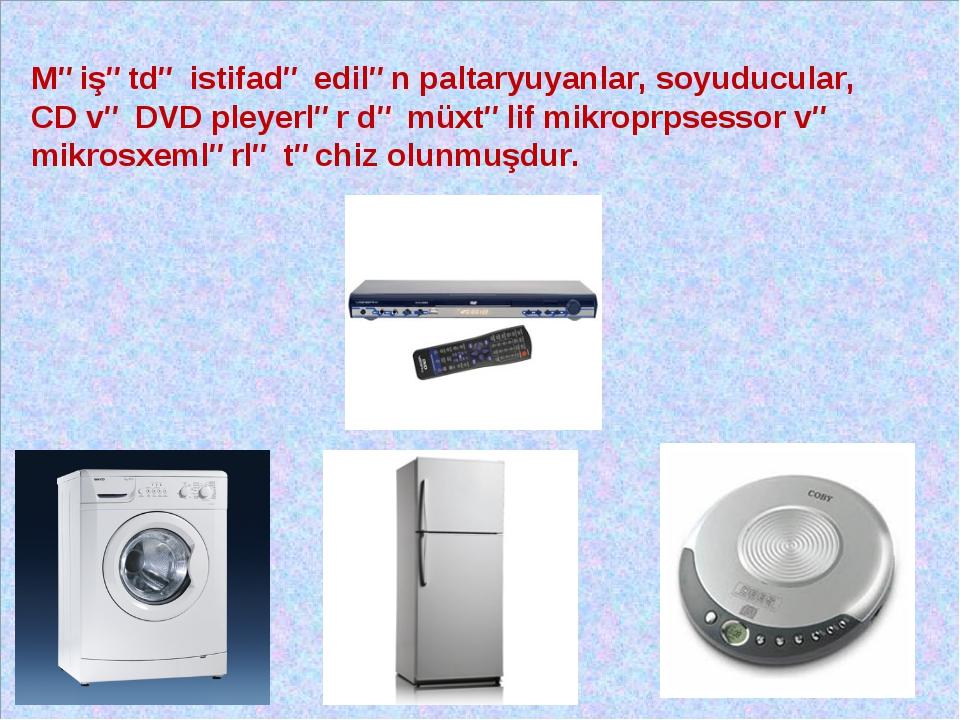 Məişətdə istifadə edilən paltaryuyanlar, soyuducular, CD və DVD pleyerlər də...