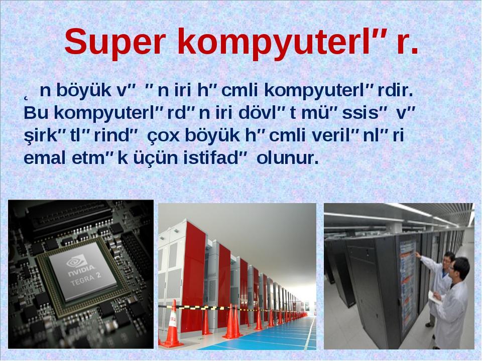Super kompyuterlər. Ən böyük və ən iri həcmli kompyuterlərdir. Bu kompyuterlə...