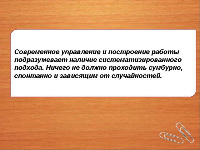 Современное управление и построение работы подразумевает наличие систематизир...