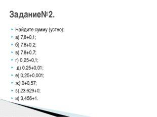 Найдите сумму (устно): а) 7,8+0,1; б) 7,8+0,2; в) 7,8+0,7; г) 0,25+0,1; д) 0,
