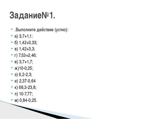 .Выполните действие (устно): а) 3,7+1,1; б) 1,42+0,33; в) 1,42+3,3; г) 7,53+2...