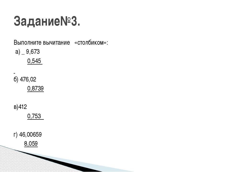 Выполните вычитание «столбиком»: а) _ 9,673 0,545 б) 476,02 0,8739  в)412 0,...