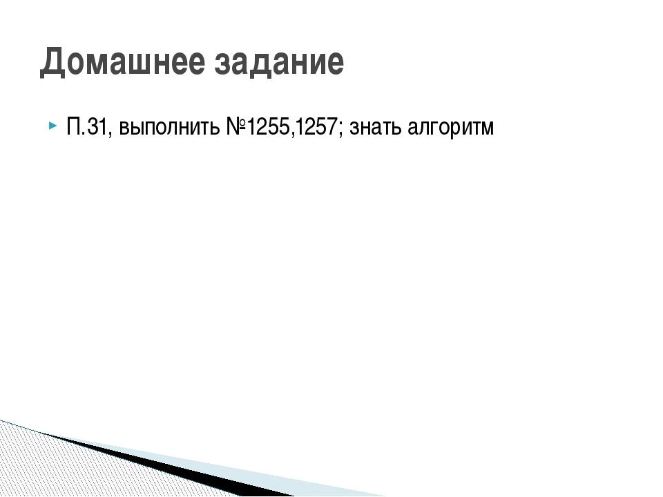 П.31, выполнить №1255,1257; знать алгоритм Домашнее задание