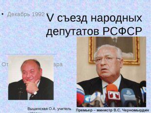 Декабрь 1992 г. Отставка Е.Т. Гайдара   V съезд народных депутатов РСФСР