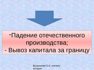 Падение отечественного производства; - Вывоз капитала за границу Вышинская О.