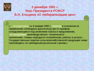 3 декабря 1991 г. Указ Президента РСФСР Б.Н. Ельцина «О либерализации цен» «…