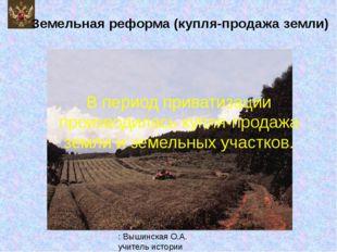 Земельная реформа (купля-продажа земли) В период приватизации производилась к