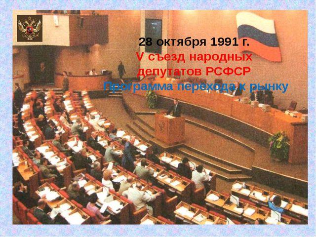 28 октября 1991 г. V съезд народных депутатов РСФСР Программа перехода к рынку