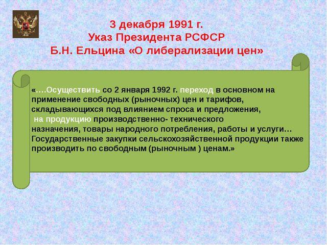 3 декабря 1991 г. Указ Президента РСФСР Б.Н. Ельцина «О либерализации цен» «…...