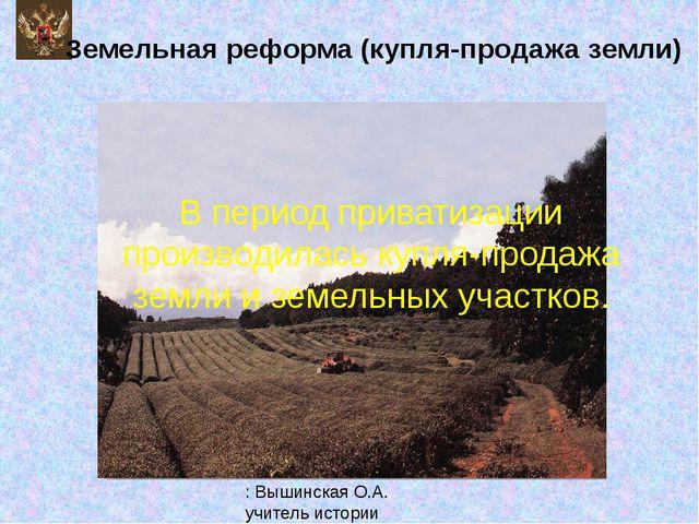 Земельная реформа (купля-продажа земли) В период приватизации производилась к...