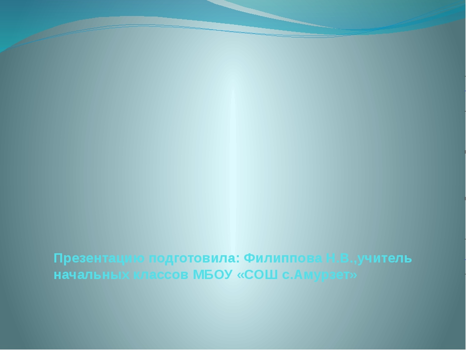 Презентацию подготовила: Филиппова Н.В.,учитель начальных классов МБОУ «СОШ...