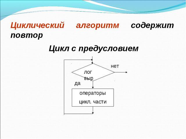 Циклический алгоритм содержит повтор Цикл с предусловием