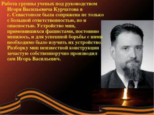 Работа группы ученых под руководством Игоря Васильевича Курчатова в г.Севаст