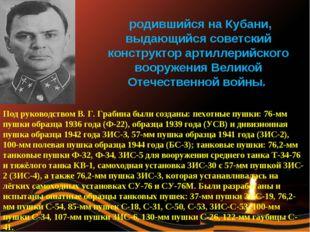 Василий Гаврилович Гра́бин, родившийся на Кубани, выдающийся советский констр