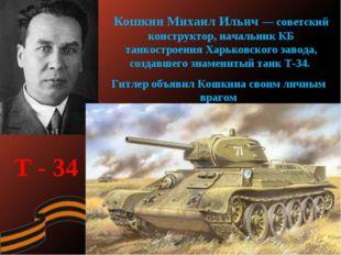 Кошкин Михаил Ильич — советский конструктор, начальник КБ танкостроения Харьк