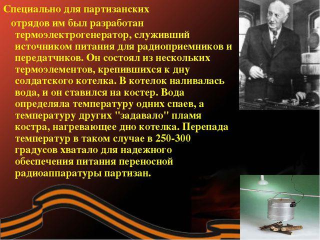Специально для партизанских отрядов им был разработан термоэлектрогенератор,...