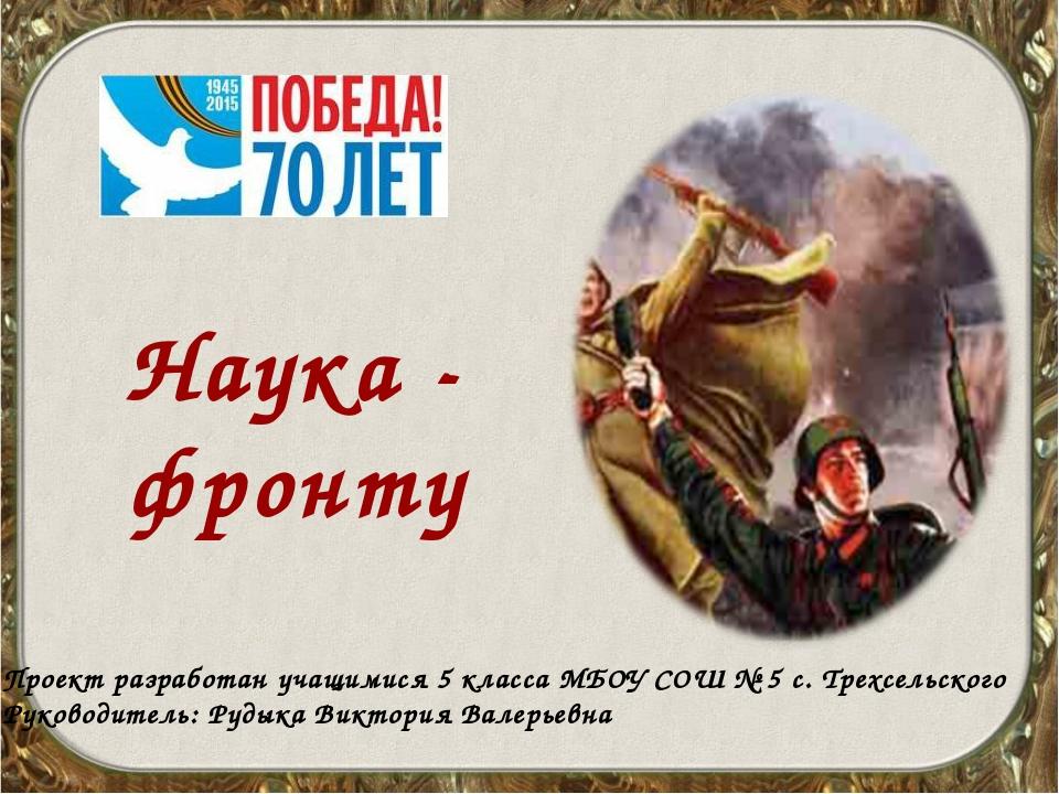 Наука - фронту Проект разработан учащимися 5 класса МБОУ СОШ № 5 с. Трехсельс...