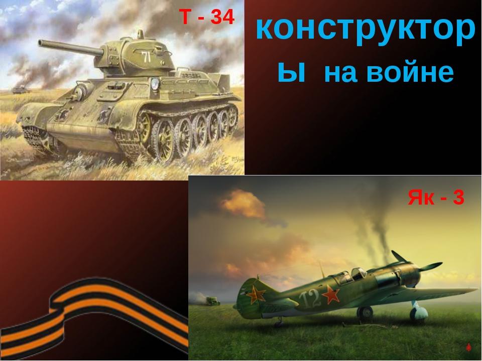 конструкторы на войне Т - 34 Як - 3
