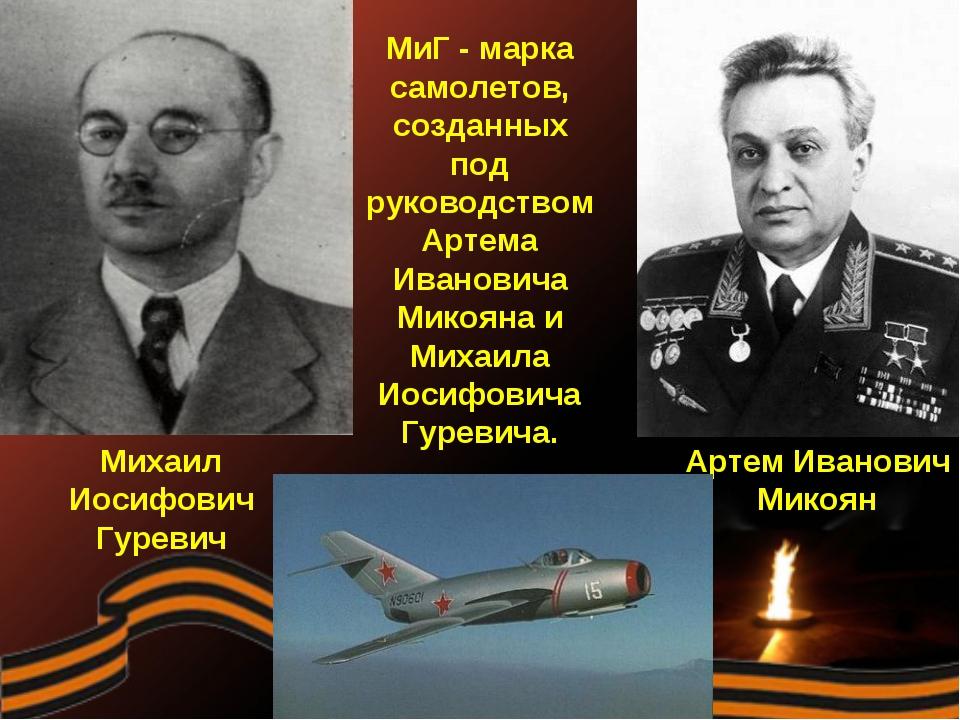 МиГ - марка самолетов, созданных под руководством Артема Ивановича Микояна и...