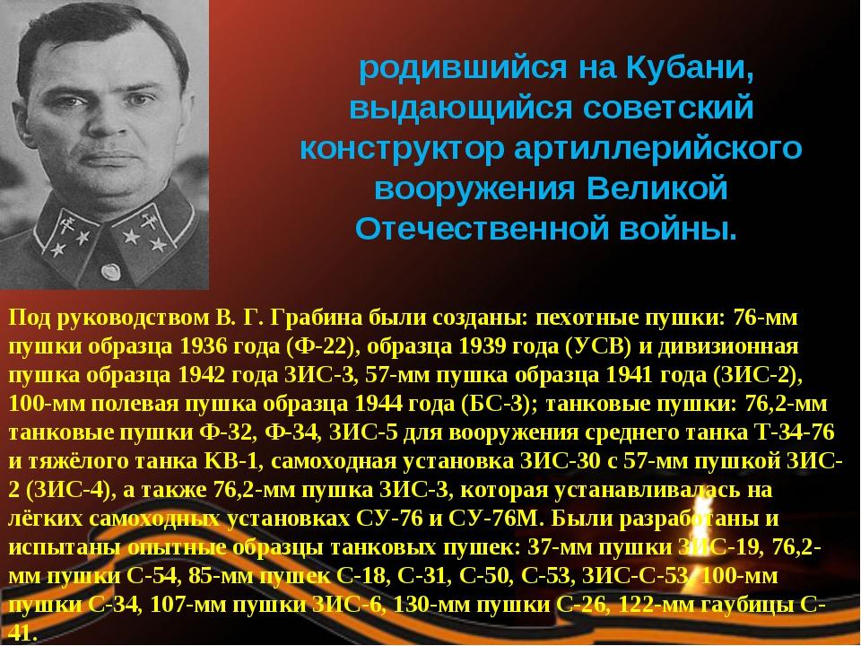 Василий Гаврилович Гра́бин, родившийся на Кубани, выдающийся советский констр...