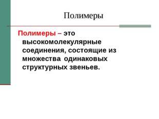 Полимеры Полимеры – это высокомолекулярные соединения, состоящие из множества