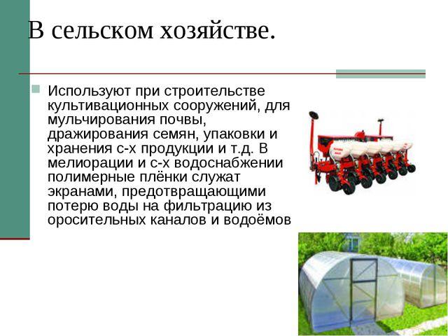 В сельском хозяйстве. Используют при строительстве культивационных сооружений...