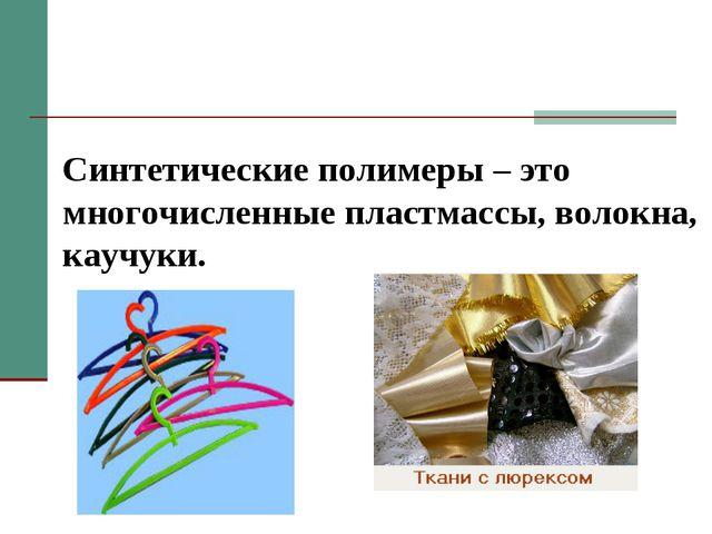 Синтетические полимеры – это многочисленные пластмассы, волокна, каучуки.