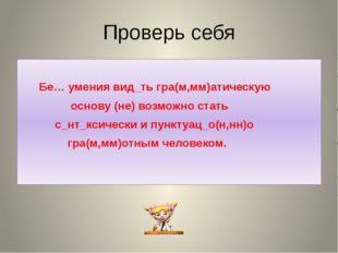 Проверь себя Бе… умения вид_ть гра(м,мм)атическую основу (не) возможно стать