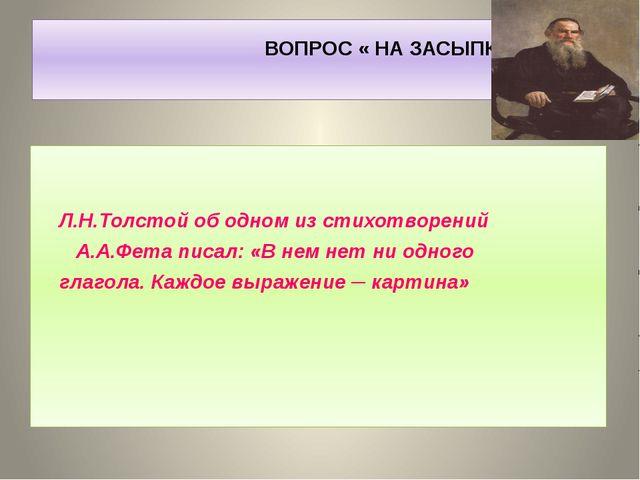 ВОПРОС « НА ЗАСЫПКУ» Л.Н.Толстой об одном из стихотворений А.А.Фета писал: «...