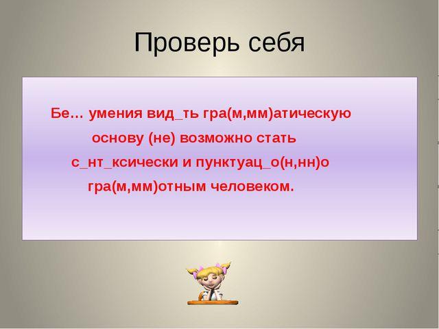 Проверь себя Бе… умения вид_ть гра(м,мм)атическую основу (не) возможно стать...
