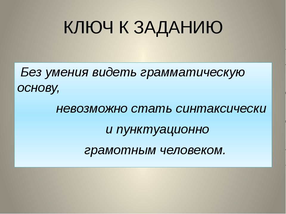 КЛЮЧ К ЗАДАНИЮ Без умения видеть грамматическую основу, невозможно стать синт...