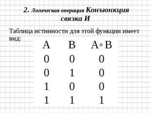 2.Логическая операция Конъюнкция связка И Таблица истинности для этой функц