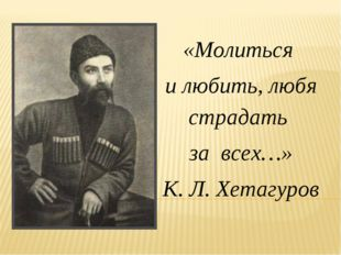 «Молиться и любить, любя страдать за всех…» К. Л. Хетагуров