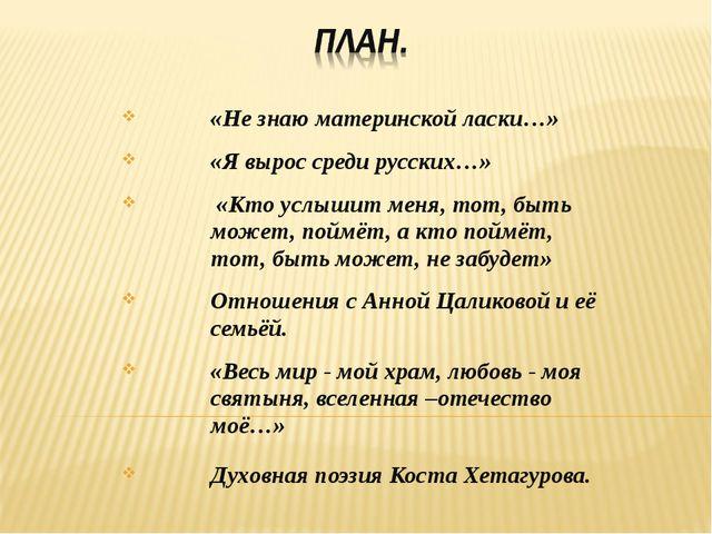 «Не знаю материнской ласки…» «Я вырос среди русских…» «Кто услышит меня, тот,...