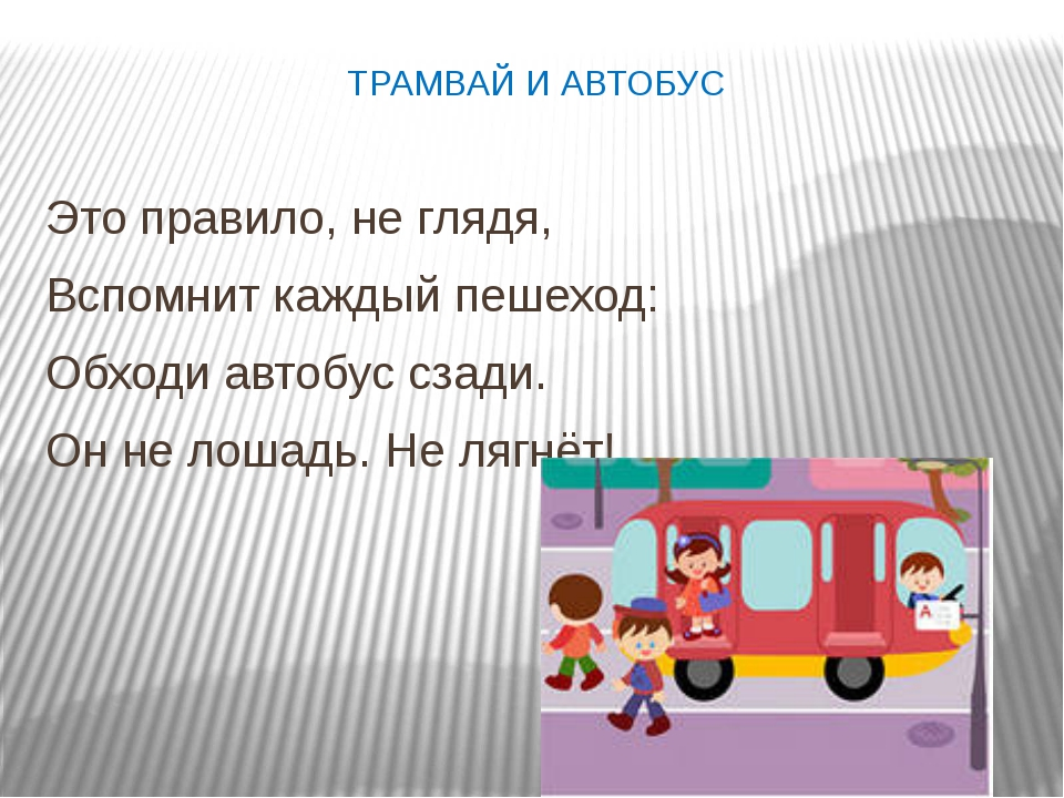 ТРАМВАЙ И АВТОБУС Это правило, не глядя, Вспомнит каждый пешеход: Обходи авто...