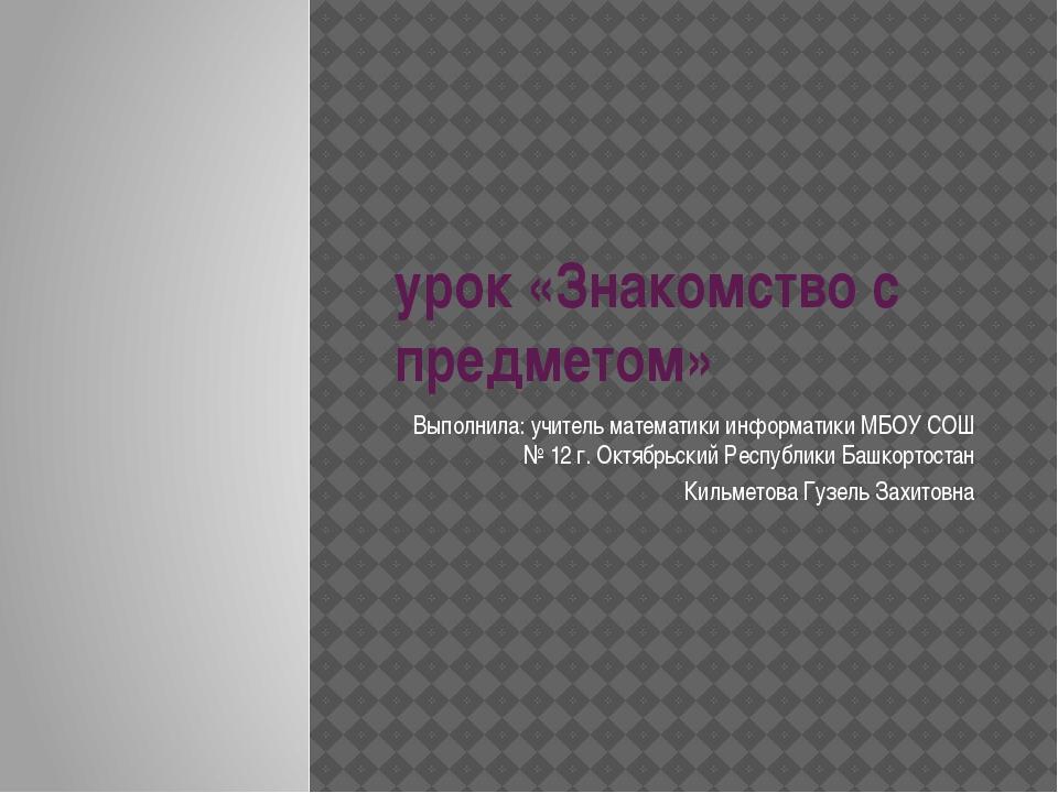 урок «Знакомство с предметом» Выполнила: учитель математики информатики МБОУ...