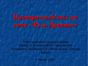 Проверочный тест по теме: «Русь Древняя» Работу выполнила: Андреева Екатерина