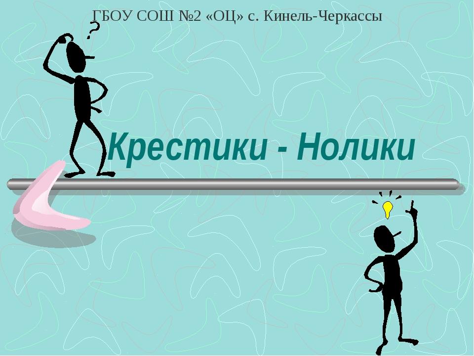 Крестики - Нолики ГБОУ СОШ №2 «ОЦ» с. Кинель-Черкассы