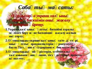 Сабақтың мақсаты: Оқушыларға украин халқының ұлттық баскиімін оның жасалу жол