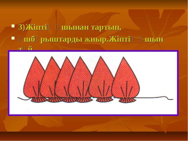 3)Жіптің ұшынан тартып, үшбұрыштарды жиыр.Жіптің ұшын түй.