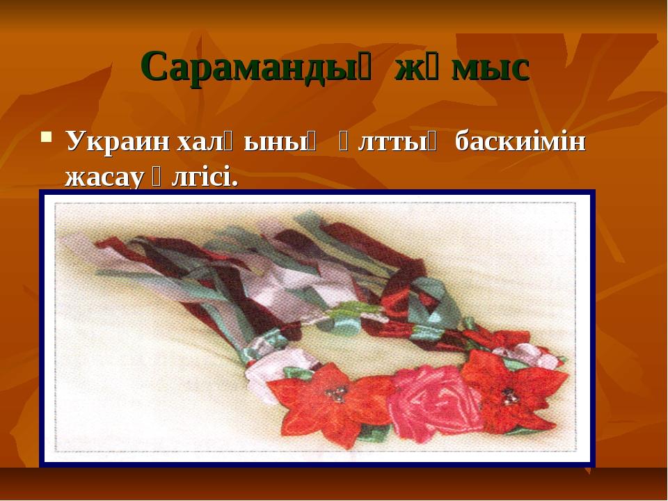 Сарамандық жұмыс Украин халқының ұлттық баскиімін жасау үлгісі.