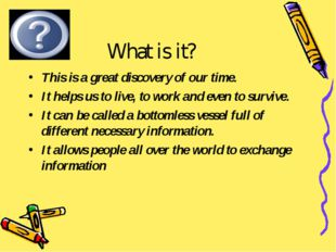 What is it? This is a great discovery of our time. It helps us to live, to wo